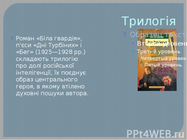 Трилогія Роман «Біла гвардія», п'єси «Дні Турбіних» і «Бег» (1925—1928 pp.) складають трилогію про долі російської інтелігенції, їх поєднує образ центрального героя, в якому втілено духовні пошуки автора.