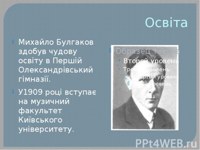 Освіта Михайло Булгаков здобув чудову освіту в Першій Олександрівський гімназії. У1909 році вступає на музичний факультет Київського університету.