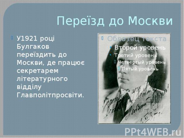 Переїзд до Москви У1921 році Булгаков переїздить до Москви, де працює секретарем літературного відділу Главполітпросвіти.