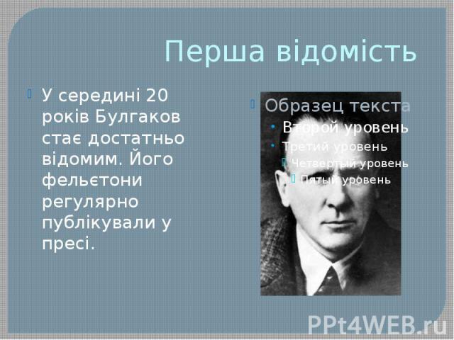 Перша відомість У середині 20 років Булгаков стає достатньо відомим. Його фельєтони регулярно публікували у пресі.