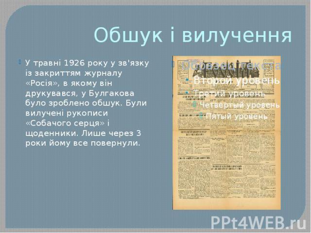 Обшук і вилучення У травні 1926 року у зв'язку із закриттям журналу «Росія», в якому він друкувався, у Булгакова було зроблено обшук. Були вилучені рукописи «Собачого серця» і щоденники. Лише через 3 роки йому все повернули.