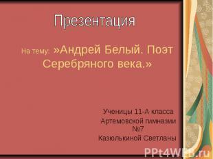 На тему: »Андрей Белый. Поэт Серебряного века.» Ученицы 11-А класса Артемовской