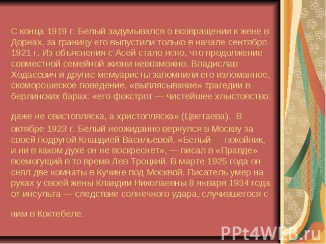 С конца 1919г. Белый задумывался о возвращении к жене в Дорнах, за границу его выпустили только в начале сентября 1921г. Из объяснения с Асей стало ясно, что продолжение совместной семейной жизни невозможно.Владислав Ходасевич и др…