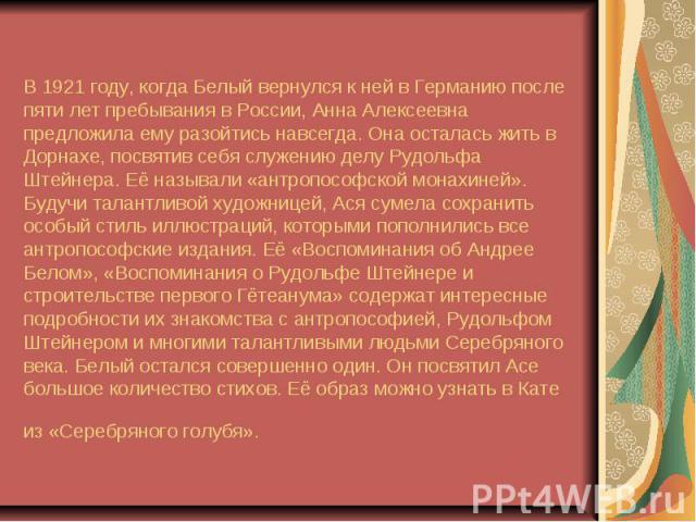 В 1921 году, когда Белый вернулся к ней в Германию после пяти лет пребывания в России, Анна Алексеевна предложила ему разойтись навсегда. Она осталась жить в Дорнахе, посвятив себя служению делу Рудольфа Штейнера. Её называли «антропософской монахин…