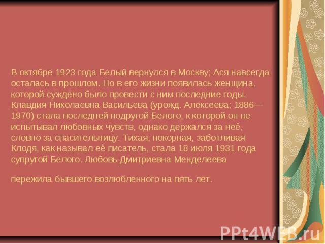 В октябре 1923 года Белый вернулся в Москву; Ася навсегда осталась в прошлом. Но в его жизни появилась женщина, которой суждено было провести с ним последние годы. Клавдия Николаевна Васильева (урожд. Алексеева; 1886—1970) стала последней подругой Б…