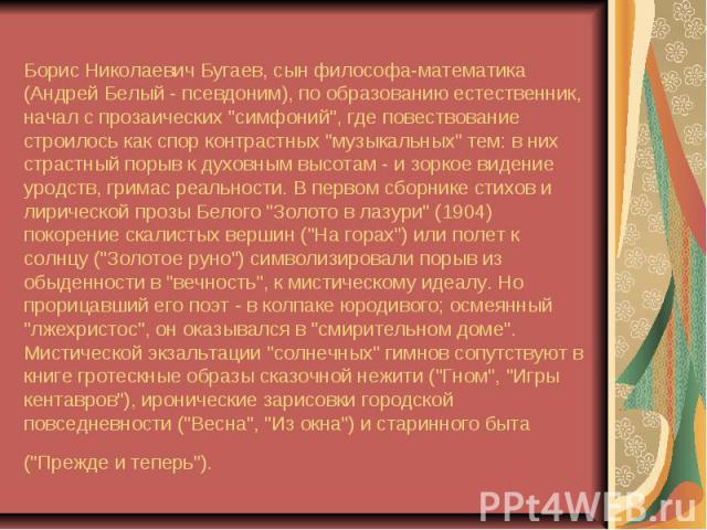 """Борис Николаевич Бугаев, сын философа-математика (Андрей Белый - псевдоним), по образованию естественник, начал с прозаических """"симфоний"""", где повествование строилось как спор контрастных """"музыкальных"""" тем: в них страстный порыв …"""