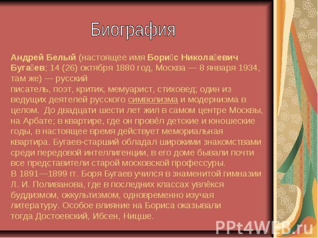 Андрей Белый(настоящее имяБори с Никола евич Буга ев;14(26)октября1880 год,Москва—8 января1934, там же)— русский писатель,поэт,критик,мемуарист,стиховед; один …