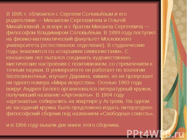 В 1895г. сблизился сСергеем Соловьёвыми его родителями—Михаилом Сергеевичеми Ольгой Михайловной, а вскоре и с братом Михаила Сергеевича— философомВладимиром Соловьёвым. В 1899 году поступил нафиз…