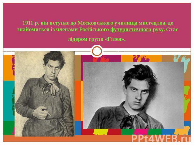 1911 р. він вступає до Московського училища мистецтва, де знайомиться із членами Російськогофутуристичногоруху. Стає лідером групи «Гілея».