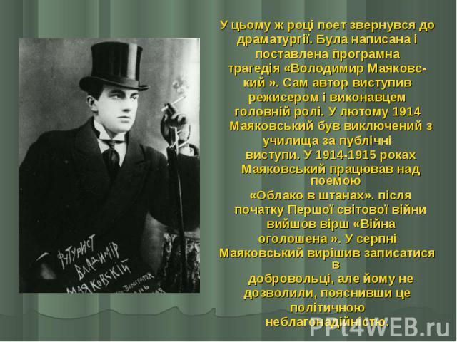 У цьому ж році поет звернувся до У цьому ж році поет звернувся до драматургії. Була написана і поставлена програмна трагедія «Володимир Маяковс- кий ». Сам автор виступив режисером і виконавцем головній ролі. У лютому 1914  Маяковський був вик…