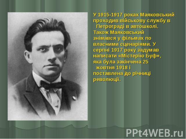 У 1915-1917 роках Маяковський У 1915-1917 роках Маяковський проходив військову службу в  Петрограді в автошколі. Також Маяковський знімався у фільмах по власними сценаріями. У серпні 1917 року задумав написати «Містерію Буф», яка була закінчен…