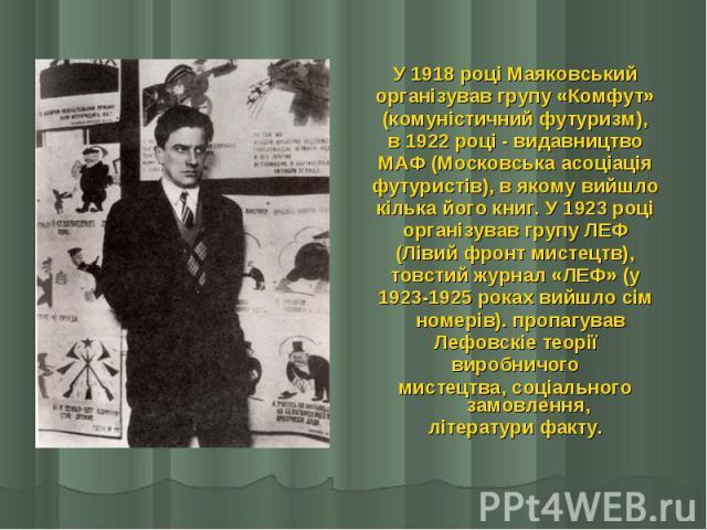 У 1918 році Маяковський У 1918 році Маяковський організував групу «Комфут» (комуністичний футуризм), в 1922 році - видавництво МАФ (Московська асоціація футуристів), в якому вийшло кілька його книг. У 1923 році організував групу ЛЕФ (Лівий фронт мис…