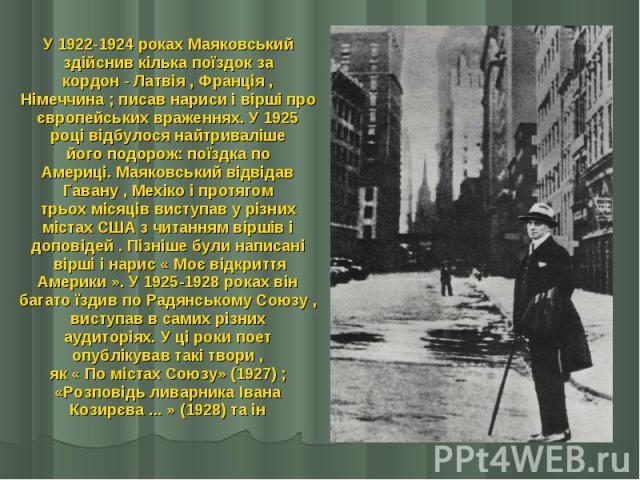 У 1922-1924 роках Маяковський У 1922-1924 роках Маяковський здійснив кілька поїздок за кордон - Латвія , Франція , Німеччина ; писав нариси і вірші про європейських враженнях. У 1925 році відбулося найтриваліше його подорож: поїздка по Америці. Маяк…