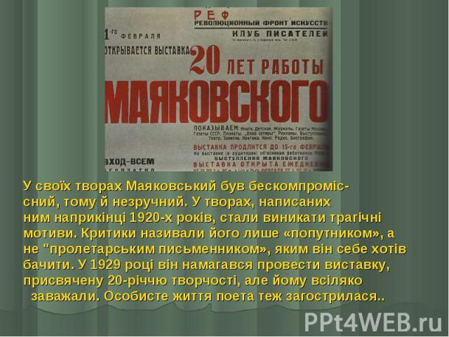 """У своїх творах Маяковський був бескомпроміс- У своїх творах Маяковський був бескомпроміс- сний, тому й незручний. У творах, написаних ним наприкінці 1920-х років, стали виникати трагічні мотиви. Критики називали його лише «попутником», а не """"пр…"""