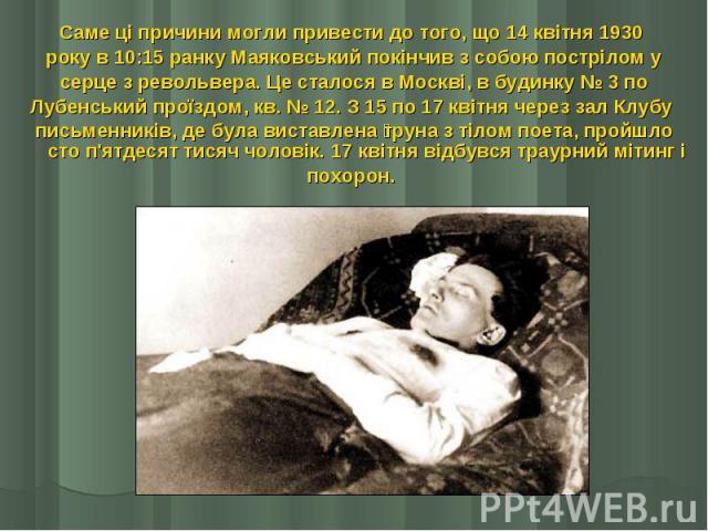 Саме ці причини могли привести до того, що 14 квітня 1930 Саме ці причини могли привести до того, що 14 квітня 1930 року в 10:15 ранку Маяковський покінчив з собою пострілом у серце з револьвера. Це сталося в Москві, в будинку № 3 по Лубенськи…