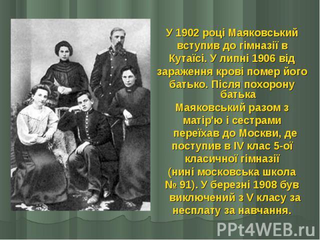 У 1902 році Маяковський У 1902 році Маяковський вступив до гімназії в Кутаїсі. У липні 1906 від зараження крові помер його батько. Після похорону батька Маяковський разом з матір'ю і сестрами  переїхав до Москви, де поступив в IV клас 5-ої кла…