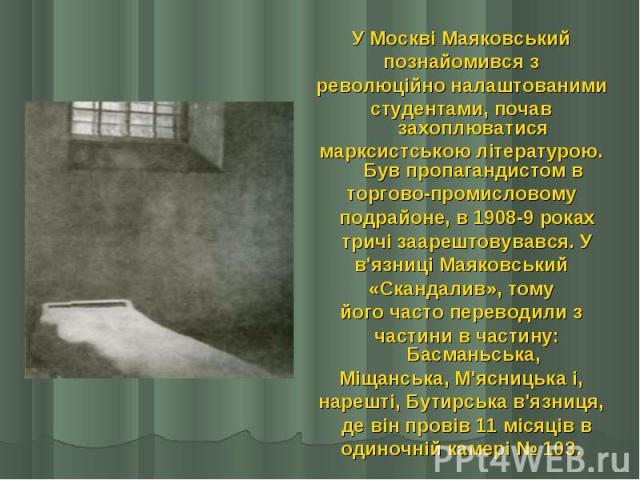 У Москві Маяковський У Москві Маяковський познайомився з революційно налаштованими студентами, почав захоплюватися марксистською літературою. Був пропагандистом в торгово-промисловому  подрайоне, в 1908-9 роках  тричі заарештовувався. У …