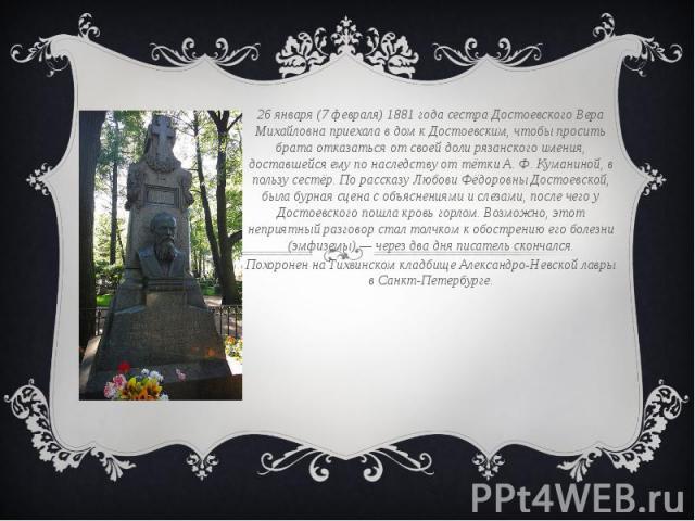26 января (7 февраля) 1881 года сестра Достоевского Вера Михайловна приехала в дом к Достоевским, чтобы просить брата отказаться от своей доли рязанского имения, доставшейся ему по наследству от тётки А. Ф. Куманиной, в пользу сестёр. По рассказу Лю…
