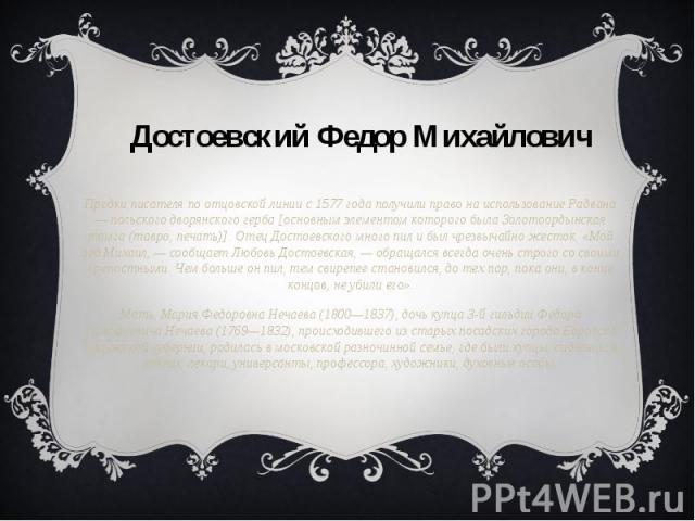 Предки писателя по отцовской линии с 1577 года получили право на использование Радвана — польского дворянского герба [основным элементом которого была Золотоордынская тамга (тавро, печать)]. Отец Достоевского много пил и был чрезвычайно жесток. «Мой…