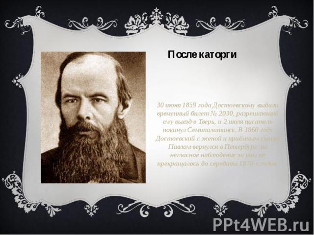 30 июня 1859 года Достоевскому выдали временный билет № 2030, разрешающий ему выезд в Тверь, и 2 июля писатель покинул Семипалатинск. В 1860 году Достоевский с женой и приёмным сыном Павлом вернулся в Петербург, но негласное наблюдение за ним не пре…
