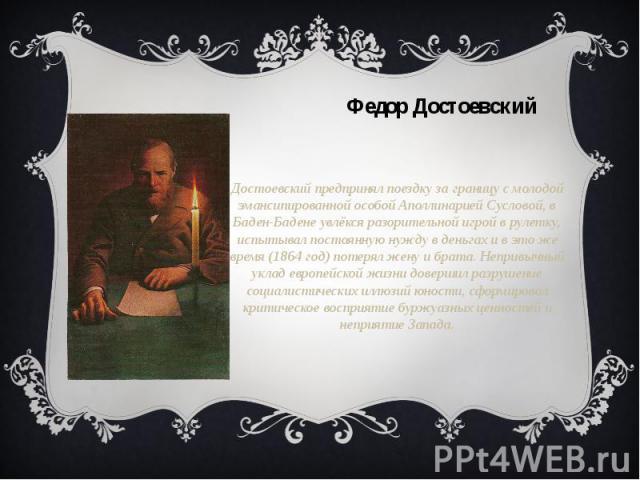 Достоевский предпринял поездку за границу с молодой эмансипированной особой Аполлинарией Сусловой, в Баден-Бадене увлёкся разорительной игрой в рулетку, испытывал постоянную нужду в деньгах и в это же время (1864 год) потерял жену и брата. Непривычн…