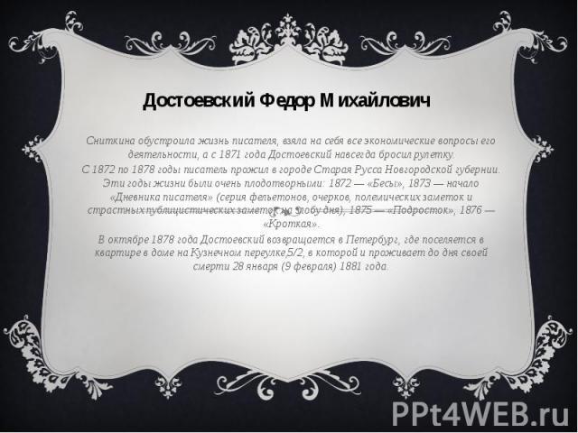Сниткина обустроила жизнь писателя, взяла на себя все экономические вопросы его деятельности, а с 1871 года Достоевский навсегда бросил рулетку. С 1872 по 1878 годы писатель прожил в городе Старая Русса Новгородской губернии. Эти годы жизни были оче…