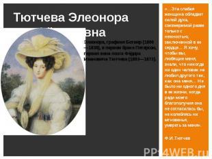 Тютчева Элеонора Фёдоровна «…Эта слабая женщина обладает силой духа, соизмеримой