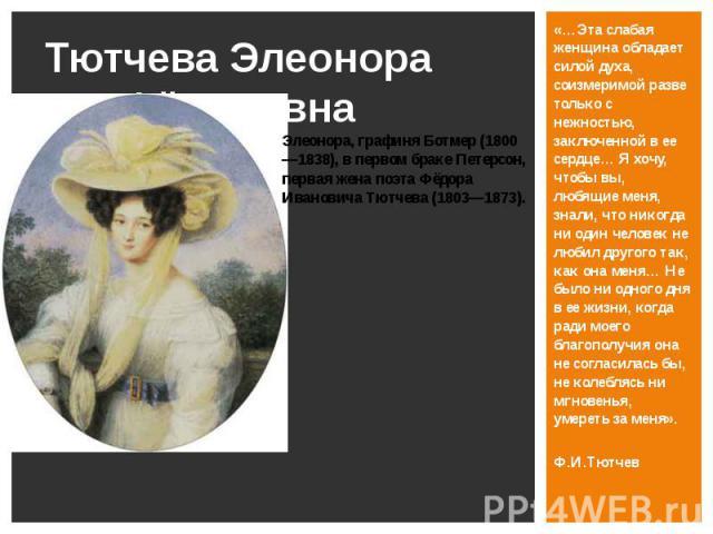 Тютчева Элеонора Фёдоровна «…Эта слабая женщина обладает силой духа, соизмеримой разве только с нежностью, заключенной в ее сердце… Я хочу, чтобы вы, любящие меня, знали, что никогда ни один человек не любил другого так, как она меня… Не было ни одн…