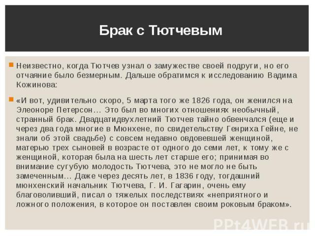 Брак с Тютчевым Неизвестно, когда Тютчев узнал о замужестве своей подруги, но его отчаяние было безмерным. Дальше обратимся к исследованию Вадима Кожинова: «И вот, удивительно скоро, 5 марта того же 1826 года, он женился на Элеоноре Петерсон… Это бы…