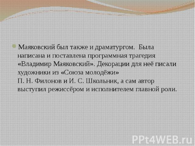 Маяковский был также и драматургом. Была написана и поставлена программная трагедия «Владимир Маяковский». Декорации для неё писали художники из «Союза молодёжи» П.Н.ФилоновиИ.С.Школьник, а сам автор выступи…