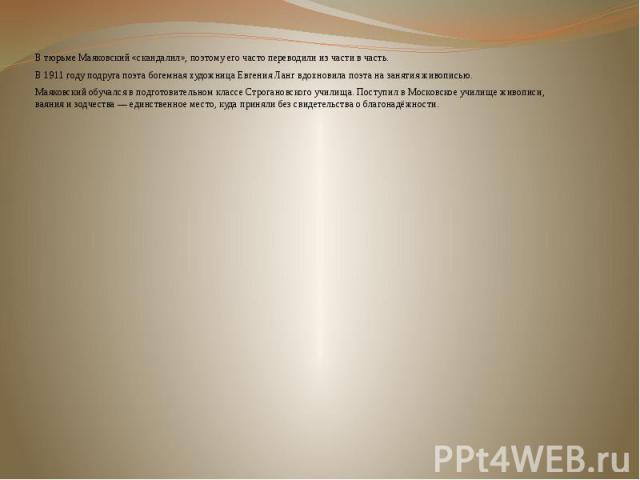 В тюрьме Маяковский «скандалил», поэтому его часто переводили из части в часть. В тюрьме Маяковский «скандалил», поэтому его часто переводили из части в часть. В 1911 году подруга поэта богемная художницаЕвгения Лангвдохновила поэта на з…