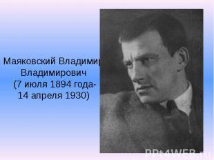 Маяковский Владимир Владимирович (7 июля 1894 года- 14 апреля 1930)