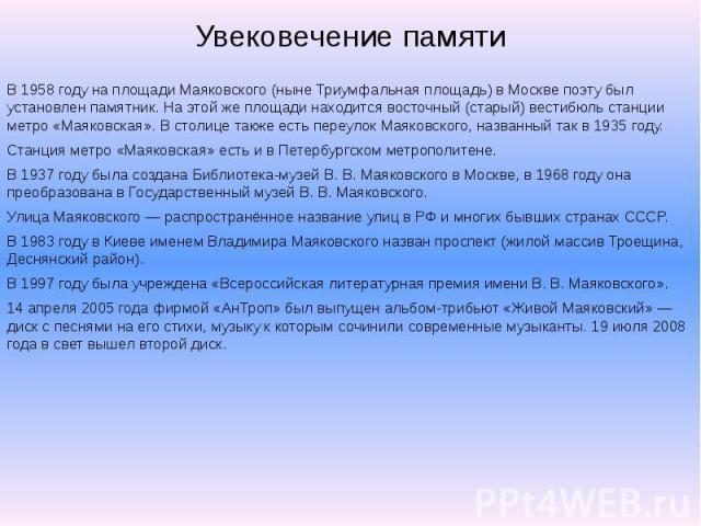 Увековечение памяти В 1958 году на площади Маяковского (ныне Триумфальная площадь) в Москве поэту был установлен памятник. На этой же площади находится восточный (старый) вестибюль станции метро «Маяковская». В столице также есть переулок Маяковског…