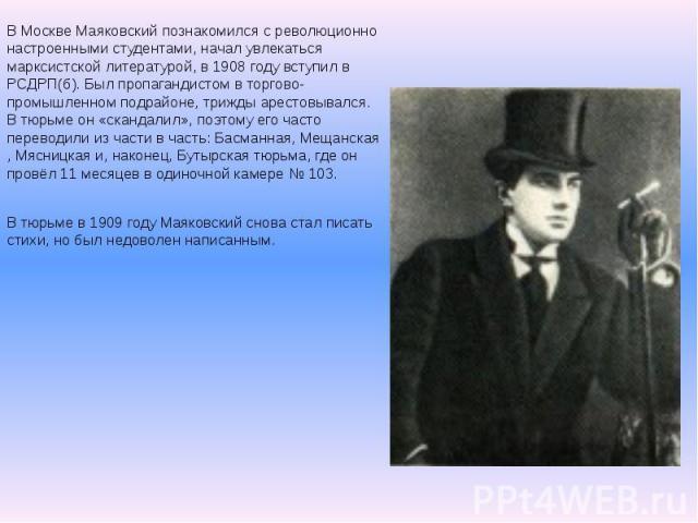 В Москве Маяковский познакомился с революционно настроенными студентами, начал увлекаться марксистской литературой, в 1908 году вступил в РСДРП(б). Был пропагандистом в торгово-промышленном подрайоне, трижды арестовывался. В тюрьме он «скандалил», п…