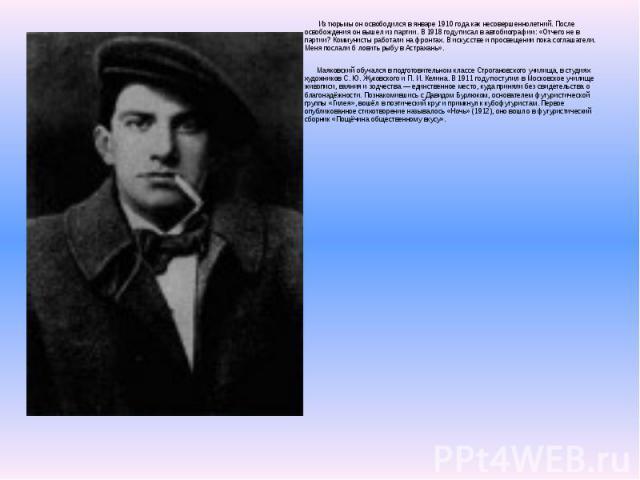 Из тюрьмы он освободился в январе 1910 года как несовершеннолетний. После освобождения он вышел из партии. В 1918 году писал в автобиографии: «Отчего не в партии? Коммунисты работали на фронтах. В искусстве и просвещении пока соглашатели. Меня посла…