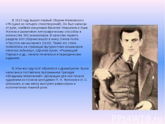 В 1913 году вышел первый сборник Маяковского «Я» (цикл из четырёх стихотворений). Он был написан от руки, снабжён рисунками Василия Чекрыгина и Льва Жегина и размножен литографическим способом в количестве 300 экземпляров. В качестве первого раздела…