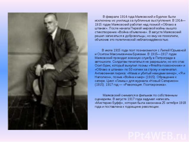 В феврале 1914 года Маяковский и Бурлюк были исключены из училища за публичные выступления. В 1914—1915 годах Маяковский работал над поэмой «Облако в штанах». После начала Первой мировой войны вышло стихотворение «Война объявлена». В августе Маяковс…