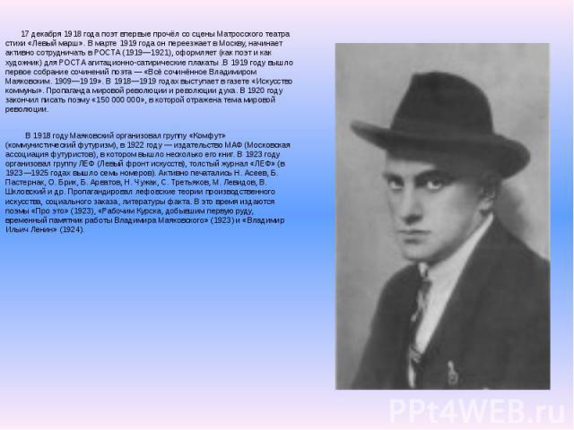 17 декабря 1918 года поэт впервые прочёл со сцены Матросского театра стихи «Левый марш». В марте 1919 года он переезжает в Москву, начинает активно сотрудничать в РОСТА (1919—1921), оформляет (как поэт и как художник) для РОСТА агитационно-сатиричес…