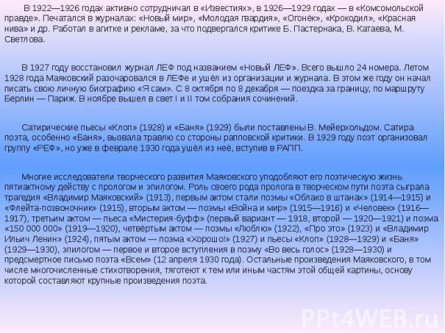 В 1922—1926 годах активно сотрудничал в «Известиях», в 1926—1929 годах — в «Комсомольской правде». Печатался в журналах: «Новый мир», «Молодая гвардия», «Огонёк», «Крокодил», «Красная нива» и др. Работал в агитке и рекламе, за что подвергался критик…