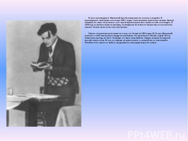 В своих произведениях Маяковский был бескомпромиссен, поэтому и неудобен. В произведениях, написанных им в конце 1920-х годов, стали возникать трагические мотивы. Критики называли его лишь «попутчиком», а не «пролетарским писателем», каким он себя х…