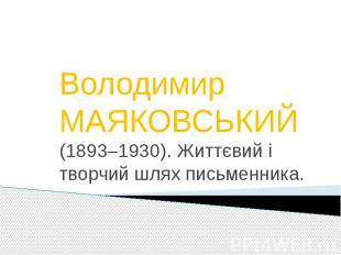 Володимир МАЯКОВСЬКИЙ (1893–1930). Життєвий і творчий шлях письменника.