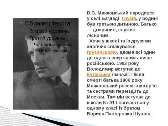 В.В. Маяковський народився у селі Багдаді Грузія, у родині був третьою дитиною. Батько — дворянин, служив лісничим. Хоча у школі та із друзями хлопчик спілкувавсягрузинською, вдома всі один до одного звертались лише російською. 1902 року…