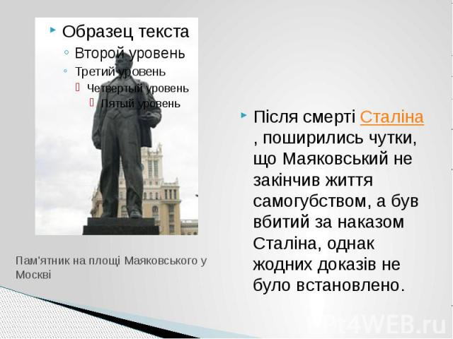 Пам'ятник на площі Маяковського у Москві Після смертіСталіна, поширились чутки, що Маяковський не закінчив життя самогубством, а був вбитий за наказом Сталіна, однак жодних доказів не було встановлено.