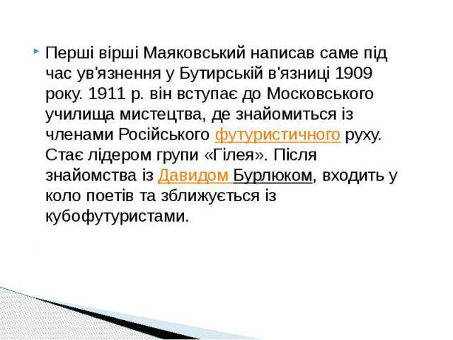 Перші вірші Маяковський написав саме під час ув'язнення у Бутирській в'язниці 1909 року. 1911 р. він вступає до Московського училища мистецтва, де знайомиться із членами Російськогофутуристичногоруху. Стає лідером групи «Гілея». Після зн…