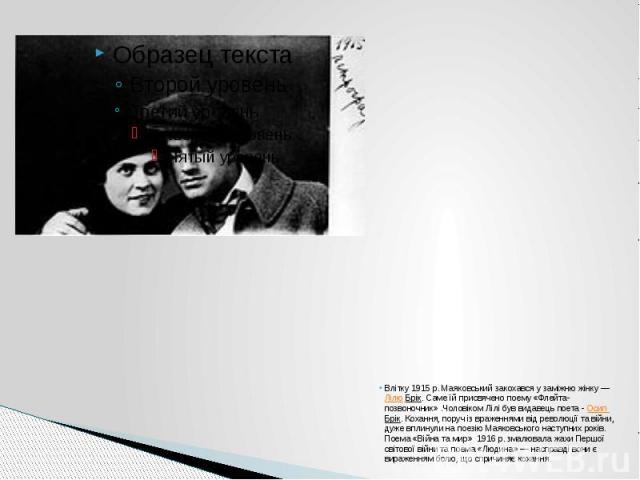 Влітку 1915 р. Маяковський закохався у заміжню жінку —Лілю Брік. Саме їй присвячено поему «Флейта-позвоночник».Чоловіком Лілі був видавець поета -Осип Брік. Кохання, поруч із враженнями від революції та війни, дуже вплинули на поез…