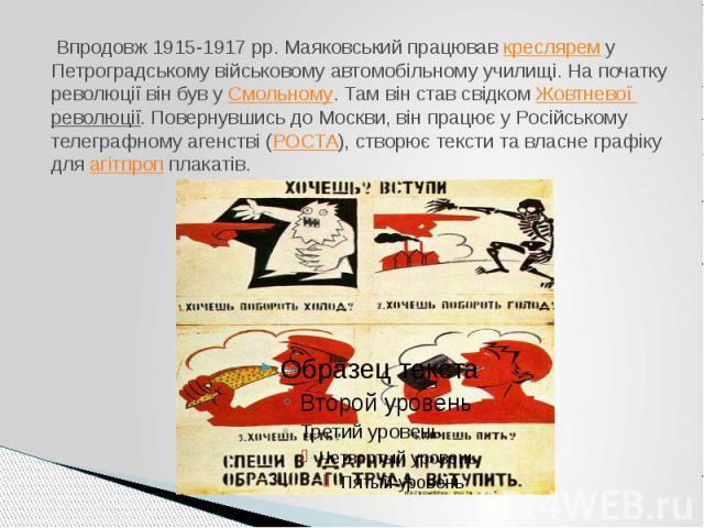 Впродовж 1915-1917 рр. Маяковський працювавкреслярему Петроградському військовому автомобільному училищі. На початку революції він був уСмольному. Там він став свідкомЖовтневої революції. Повернувшись до Москви, він пра…