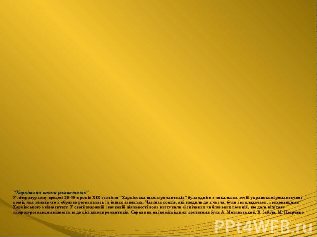 """""""Харківська школа романтиків"""" У літературному процесі 30-40-х років ХІХ століття """"Харківська школа романтиків"""" була однією з локальних течій української романтичної поезії, яка тематично й образно розвивалась і в інших аспектах. Частина поетів, які …"""