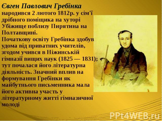 Євген Павлович Гребінка народився 2 лютого 1812р. усім'ї дрібного поміщика на хуторі Убіжище поблизу Пирятина на Полтавщині. Початкову освіту Гребінка здобув удома від приватних учителів, згодом учився в Ніжинській гімназії вищих наук (1825 — …