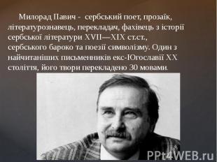 Милорад Павич - сербськийпоет, прозаїк, літературознавець,пере