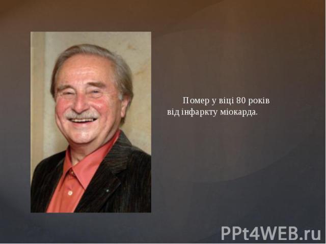 Помер у віці 80 років відінфарктуміокарда. Помер у віці 80 років відінфарктуміокарда.
